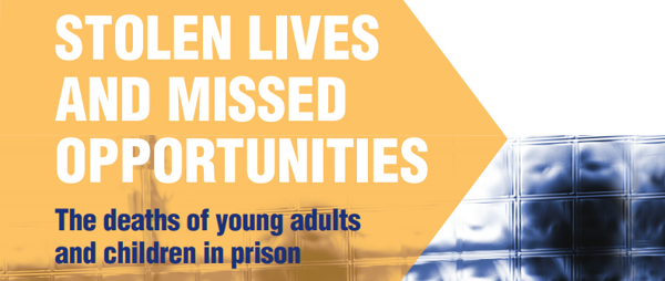 Stolen Lives and Missed opportunities: The deaths of young adults and children in prison